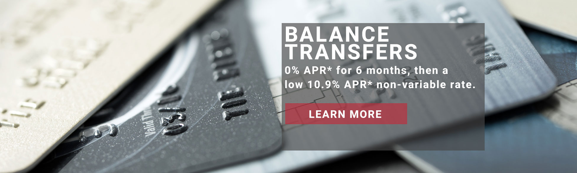 Balance Transfers - 0% APR* for 6 months, then a low 10.9% APR* non-variable rate. Learn more.