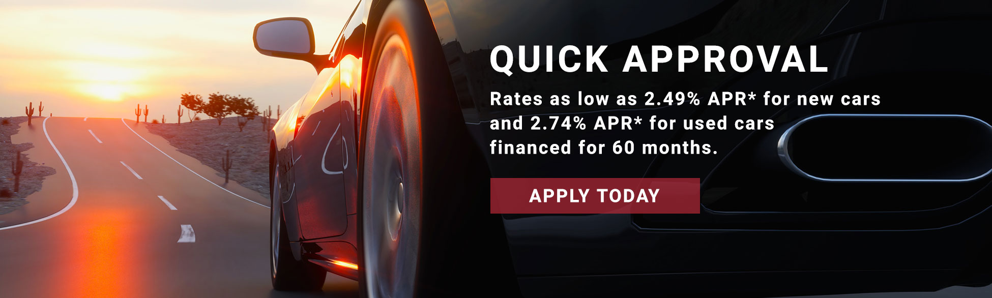 Quick approval. Rates as low as 2.49% APR* for new cars and 2.74% APR* for used cars financed for 60 months.