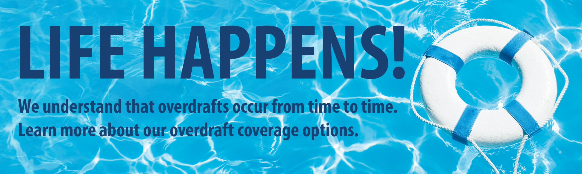Life Happens! We understand that overdrafts occur from time to time. Learn more about our overdraft coverage options.