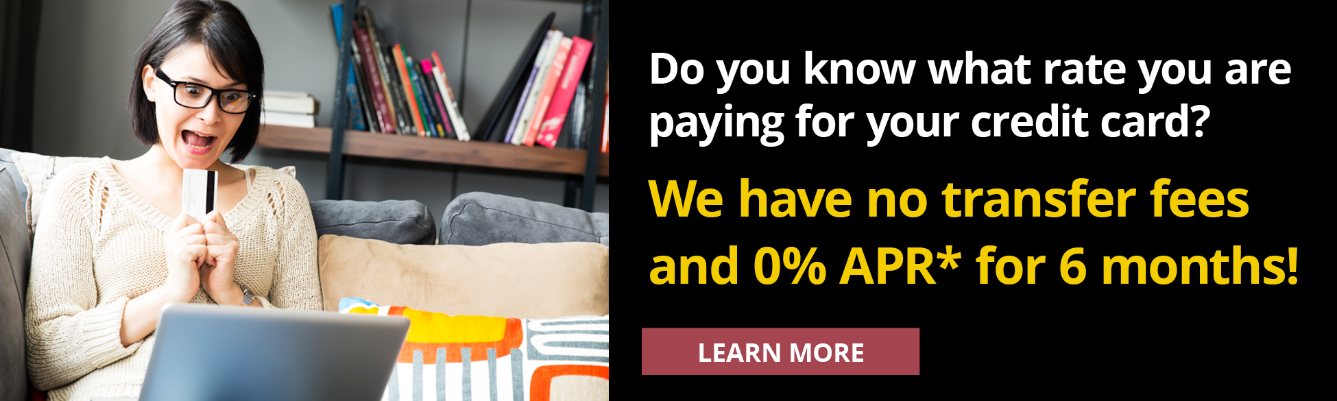 Do you know what rate you are paying for your credit card? We have no transfer fees and 0% APR* for 6 months! Learn More