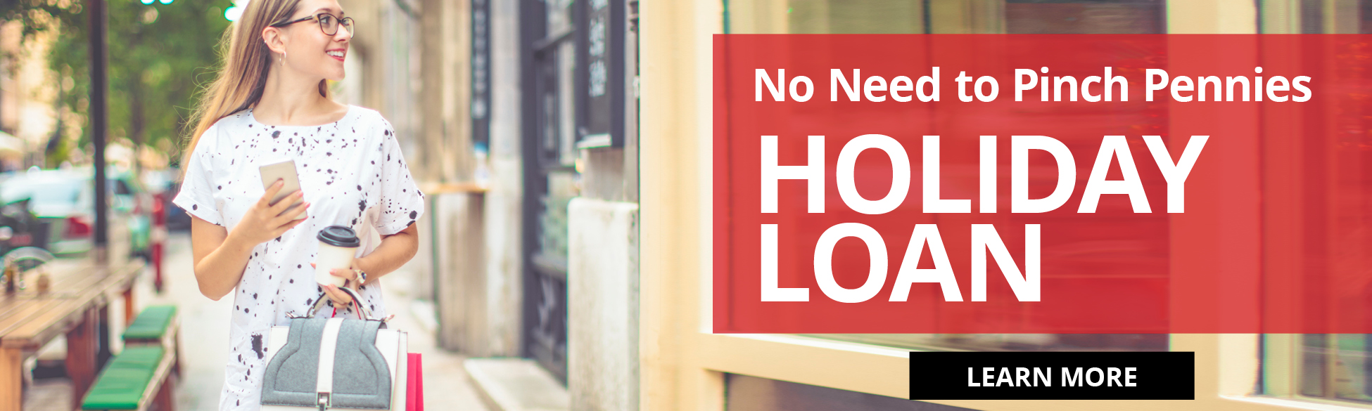 No Need to Pinch Pennies HOLIDAY LOAN LEARN MORE