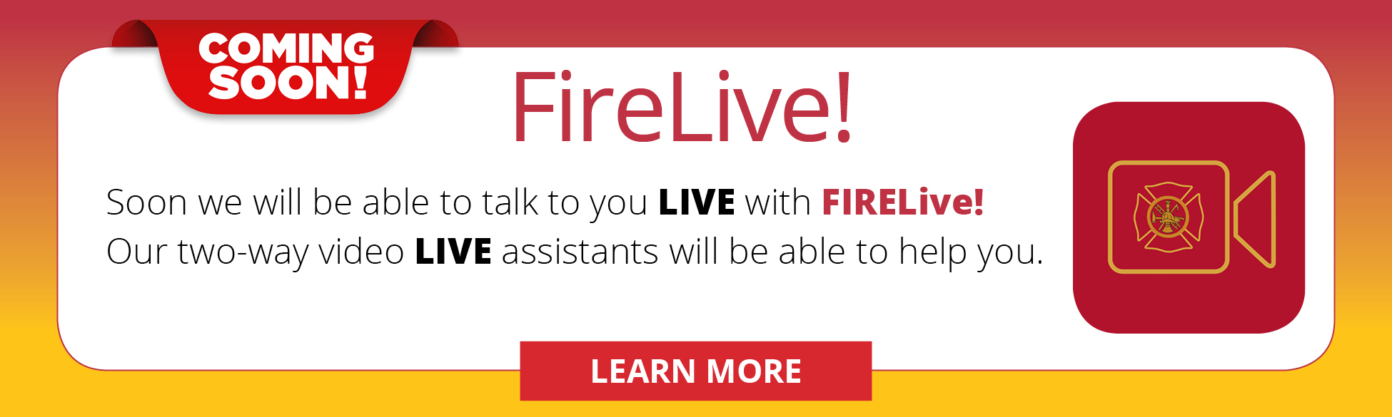 Coming soon! FireLive! Soon we will be able to talk to you LIVE with FIRELive! Our two-way video LIVE assistants will be able to help you. LEARN MORE