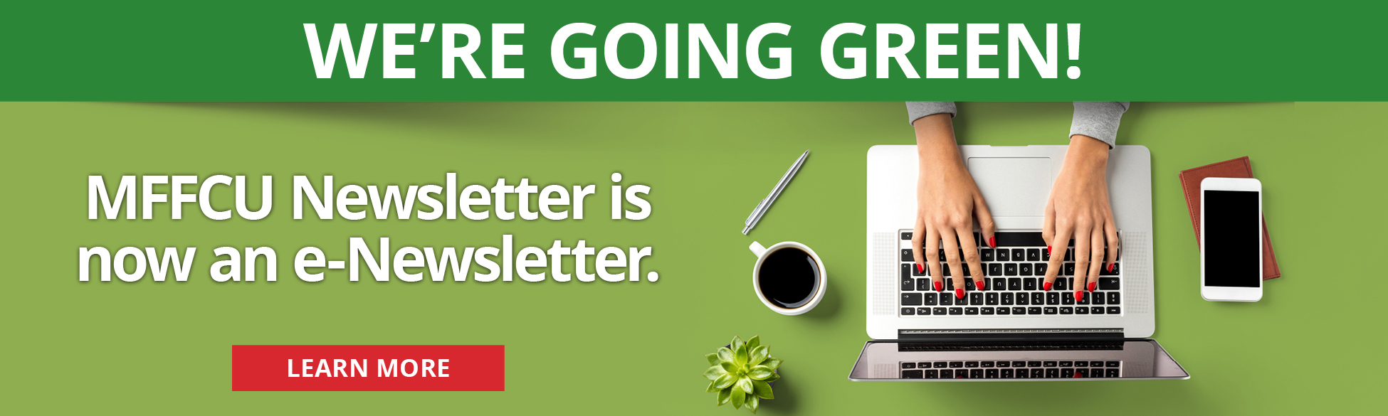 WE'RE GOING GREEN! MFFCU Newsletter is now an e-Newsletter. LEARN MORE